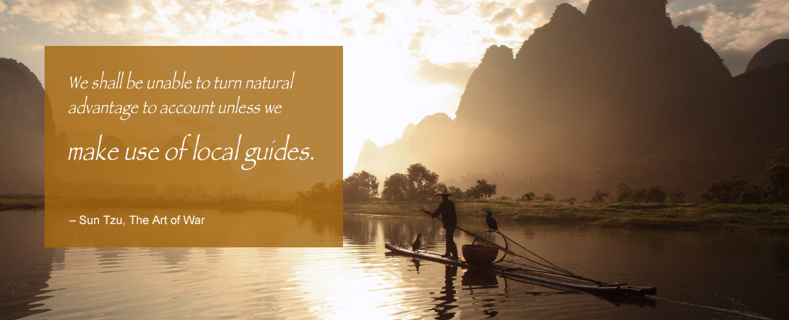 We shall be unable to turn natural advantage to account unless we make use of local guides. – Sun Tzu, The Art of War
